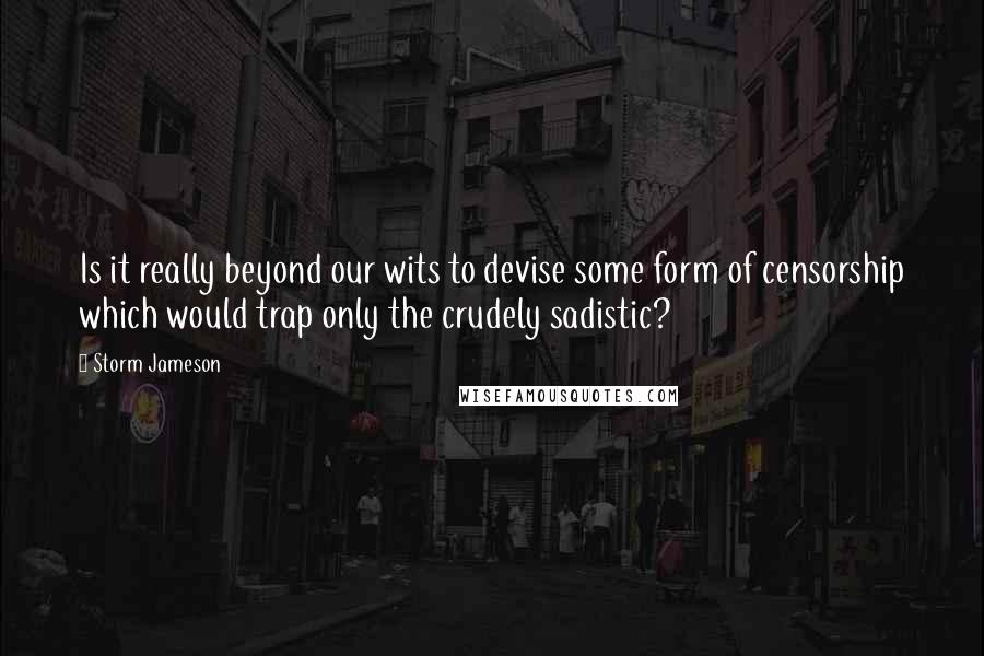 Storm Jameson quotes: Is it really beyond our wits to devise some form of censorship which would trap only the crudely sadistic?