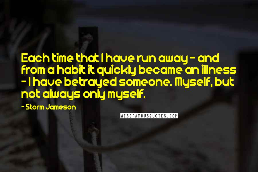 Storm Jameson quotes: Each time that I have run away - and from a habit it quickly became an illness - I have betrayed someone. Myself, but not always only myself.