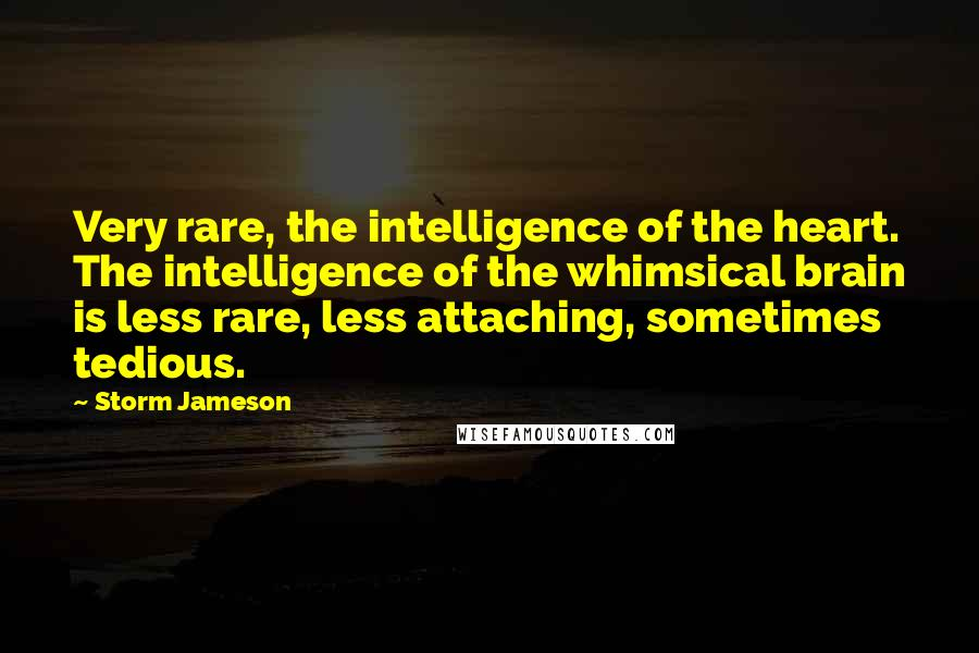 Storm Jameson quotes: Very rare, the intelligence of the heart. The intelligence of the whimsical brain is less rare, less attaching, sometimes tedious.