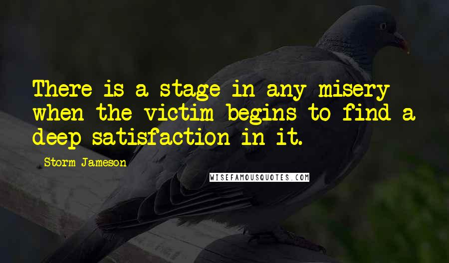 Storm Jameson quotes: There is a stage in any misery when the victim begins to find a deep satisfaction in it.
