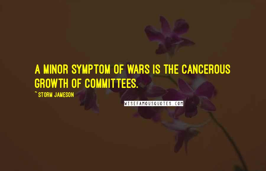 Storm Jameson quotes: A minor symptom of wars is the cancerous growth of committees.
