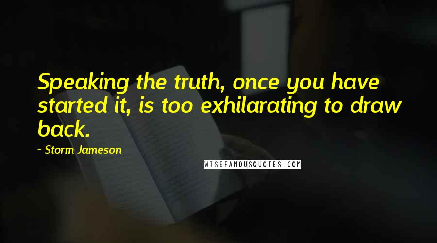 Storm Jameson quotes: Speaking the truth, once you have started it, is too exhilarating to draw back.