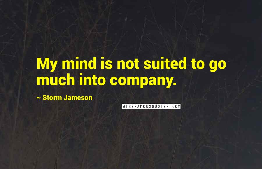 Storm Jameson quotes: My mind is not suited to go much into company.