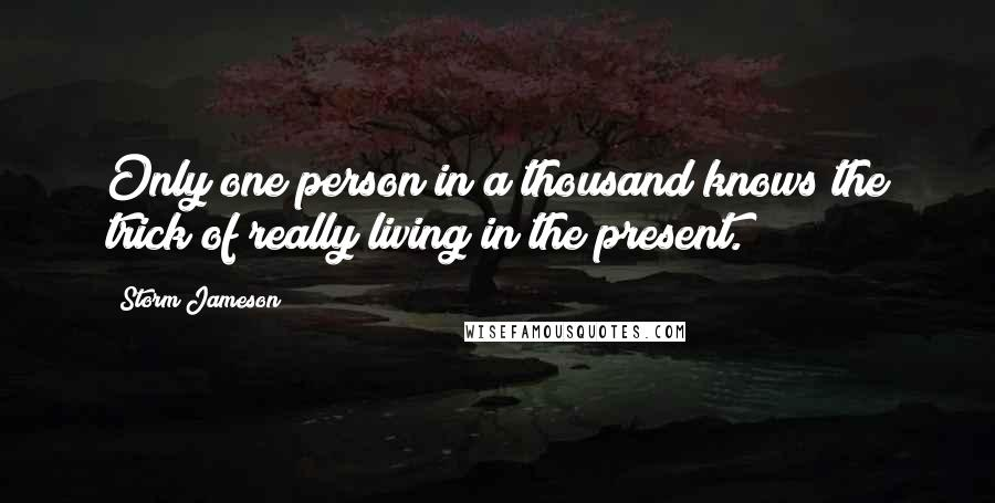 Storm Jameson quotes: Only one person in a thousand knows the trick of really living in the present.