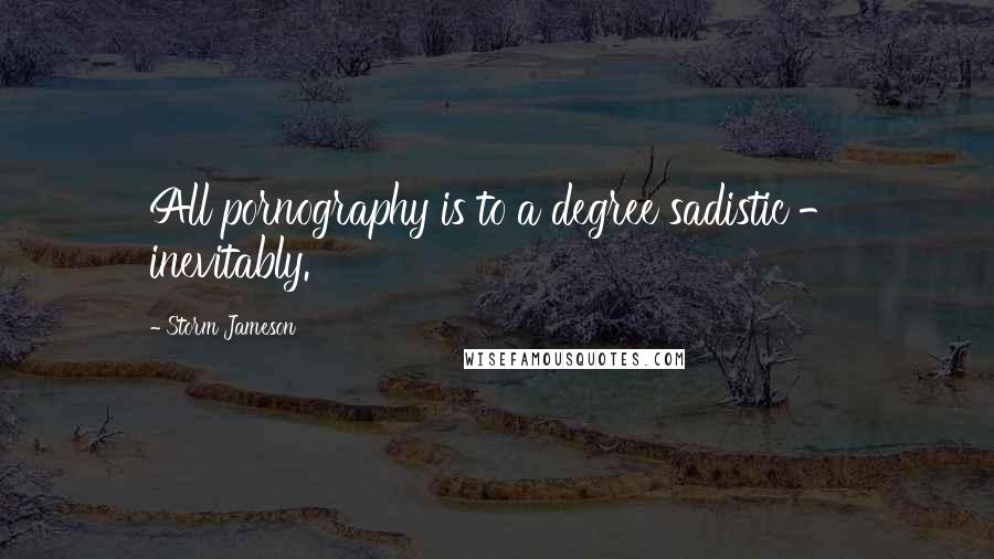 Storm Jameson quotes: All pornography is to a degree sadistic - inevitably.