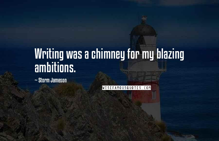 Storm Jameson quotes: Writing was a chimney for my blazing ambitions.