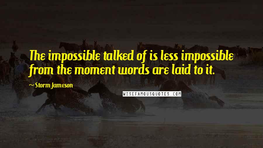 Storm Jameson quotes: The impossible talked of is less impossible from the moment words are laid to it.