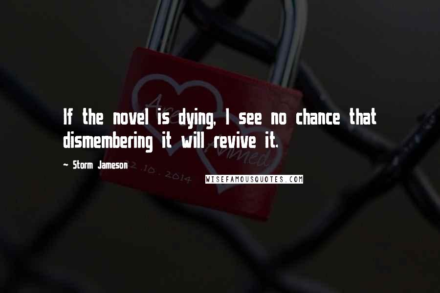 Storm Jameson quotes: If the novel is dying, I see no chance that dismembering it will revive it.