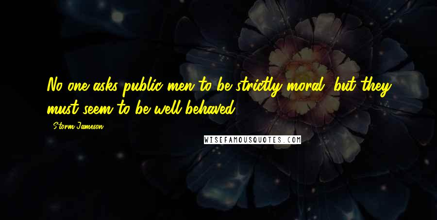 Storm Jameson quotes: No one asks public men to be strictly moral, but they must seem to be well-behaved.