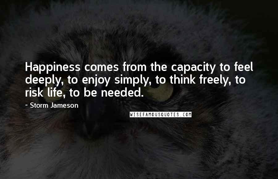 Storm Jameson quotes: Happiness comes from the capacity to feel deeply, to enjoy simply, to think freely, to risk life, to be needed.