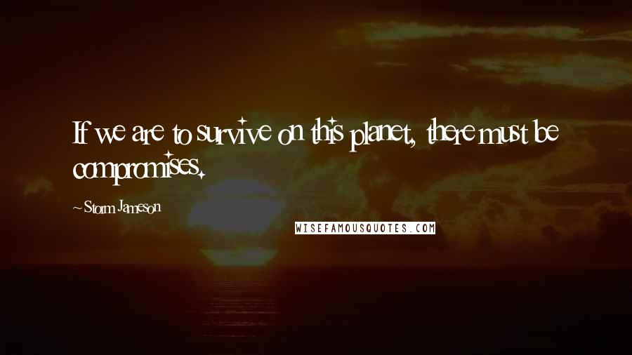 Storm Jameson quotes: If we are to survive on this planet, there must be compromises.