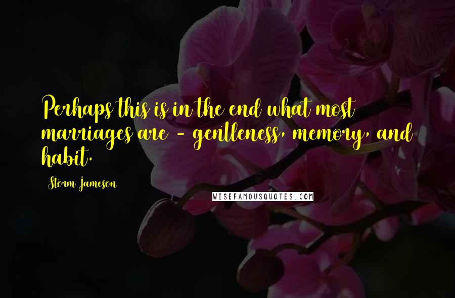 Storm Jameson quotes: Perhaps this is in the end what most marriages are - gentleness, memory, and habit.