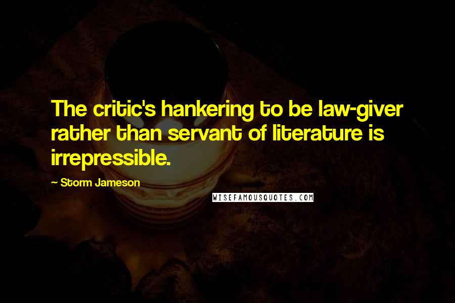 Storm Jameson quotes: The critic's hankering to be law-giver rather than servant of literature is irrepressible.