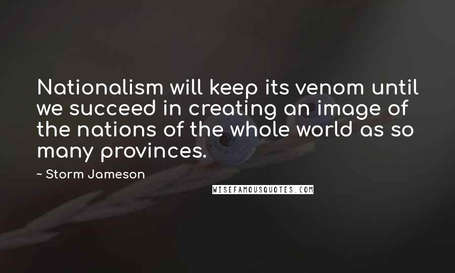 Storm Jameson quotes: Nationalism will keep its venom until we succeed in creating an image of the nations of the whole world as so many provinces.