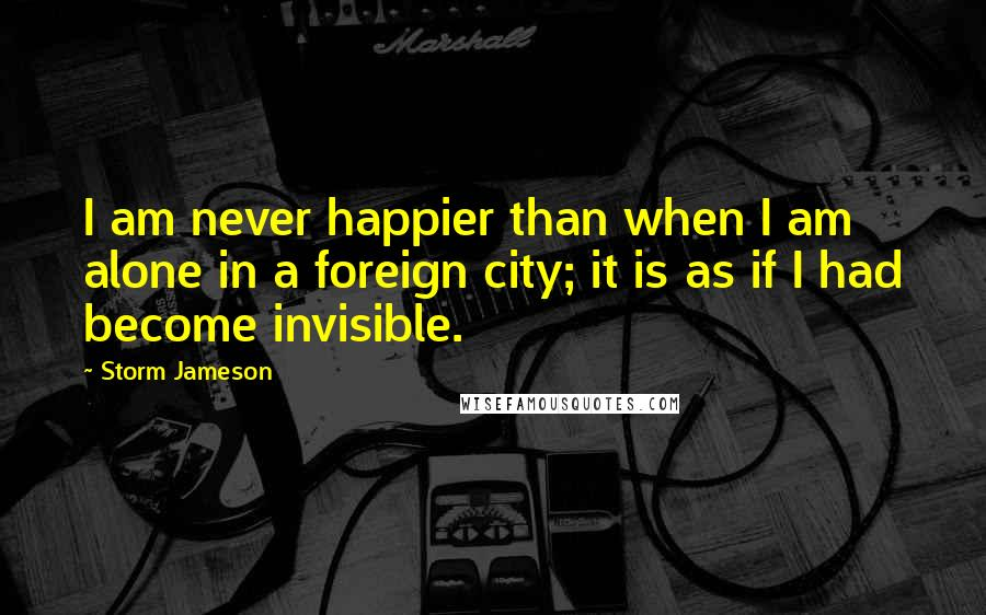 Storm Jameson quotes: I am never happier than when I am alone in a foreign city; it is as if I had become invisible.