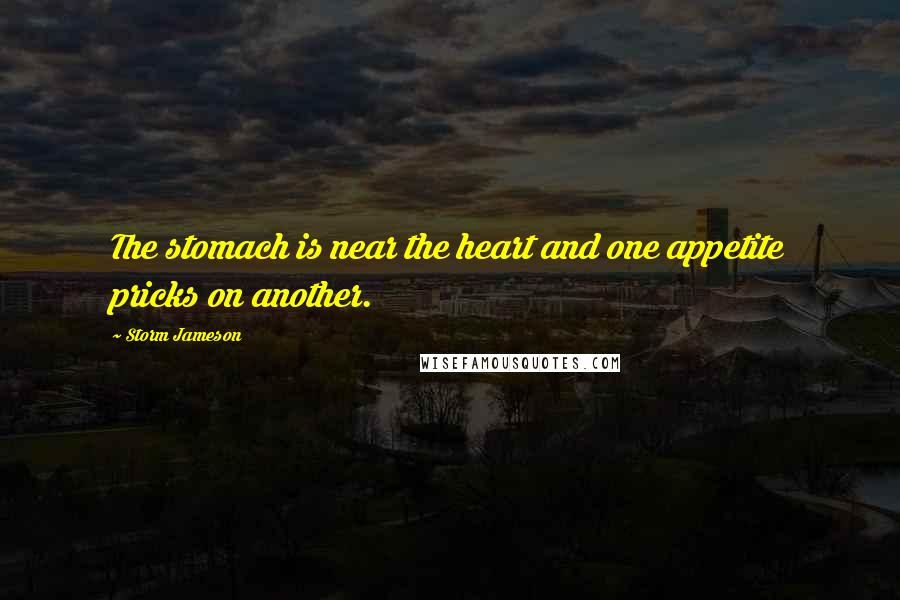 Storm Jameson quotes: The stomach is near the heart and one appetite pricks on another.