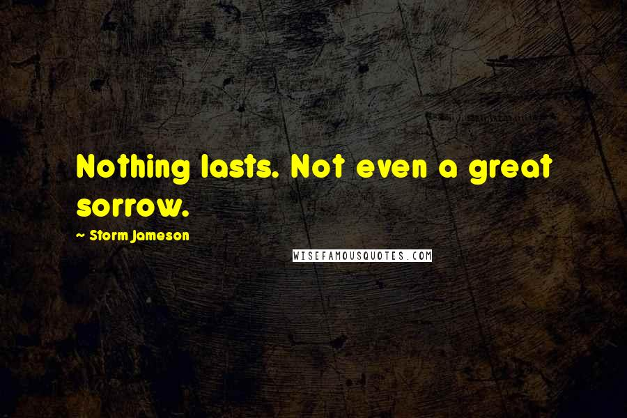Storm Jameson quotes: Nothing lasts. Not even a great sorrow.