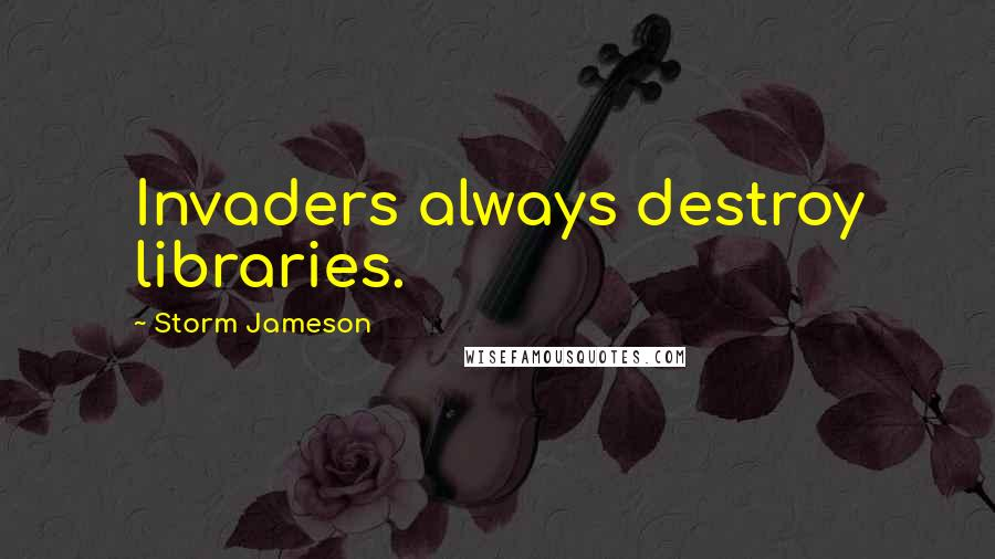 Storm Jameson quotes: Invaders always destroy libraries.