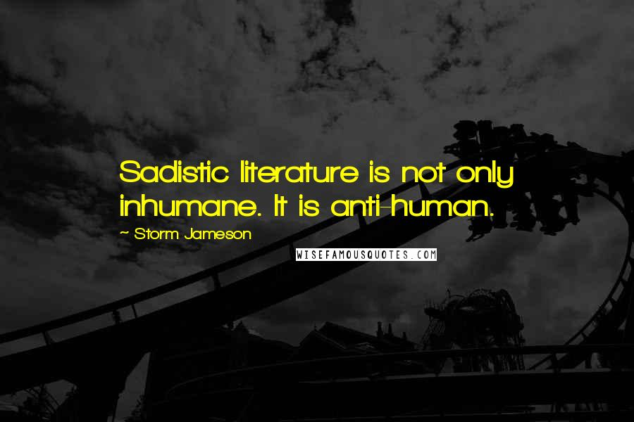 Storm Jameson quotes: Sadistic literature is not only inhumane. It is anti-human.