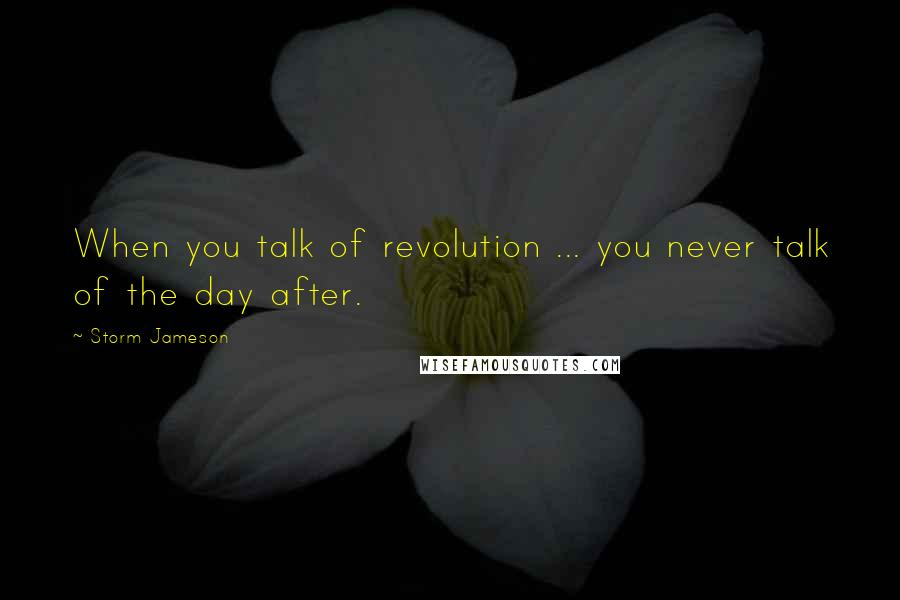 Storm Jameson quotes: When you talk of revolution ... you never talk of the day after.