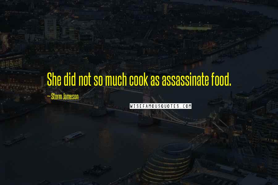 Storm Jameson quotes: She did not so much cook as assassinate food.