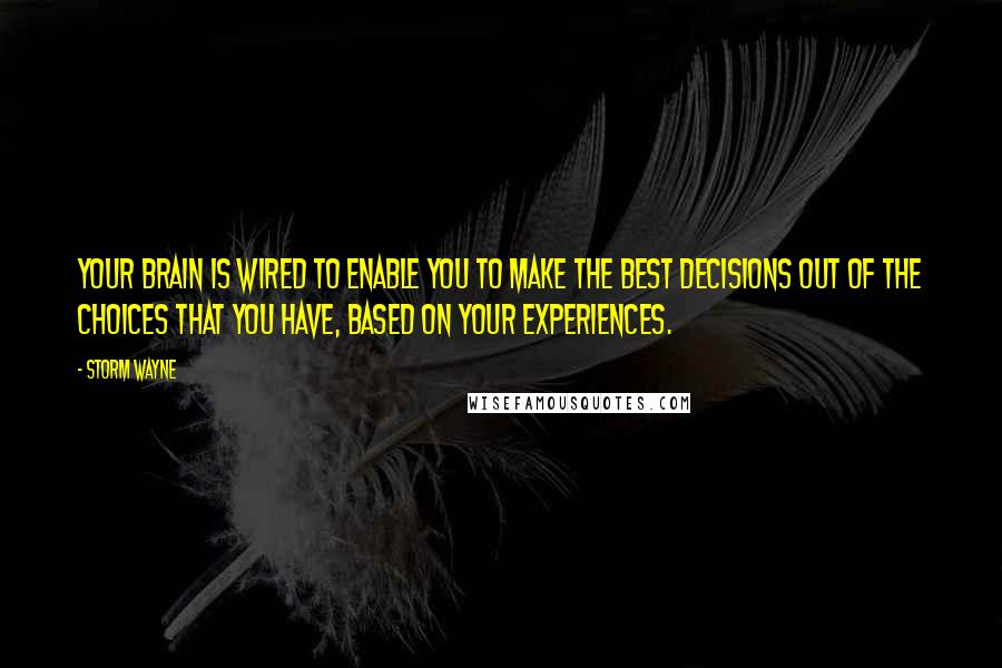 Storm Wayne quotes: Your brain is wired to enable you to make the best decisions out of the choices that you have, based on your experiences.