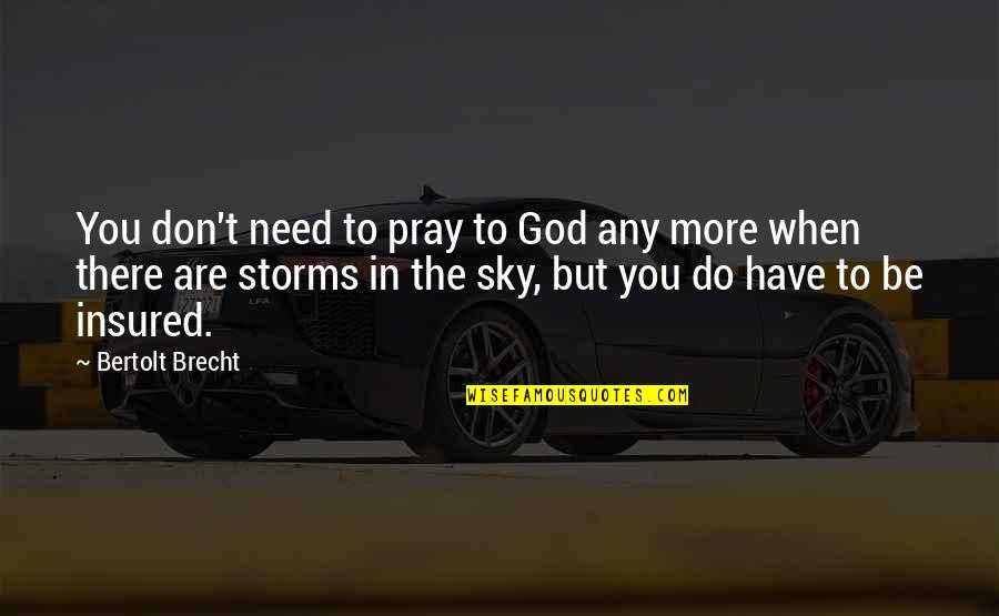 Storms And God Quotes By Bertolt Brecht: You don't need to pray to God any