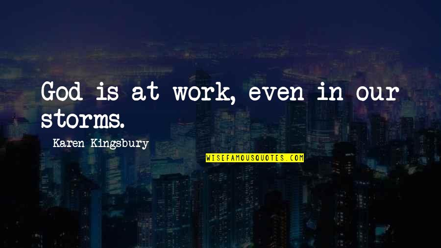 Storms And God Quotes By Karen Kingsbury: God is at work, even in our storms.