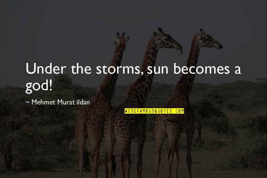 Storms And God Quotes By Mehmet Murat Ildan: Under the storms, sun becomes a god!
