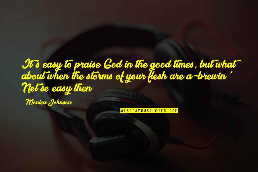 Storms And God Quotes By Monica Johnson: It's easy to praise God in the good