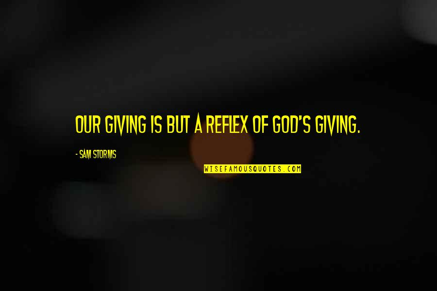 Storms And God Quotes By Sam Storms: Our giving is but a reflex of God's