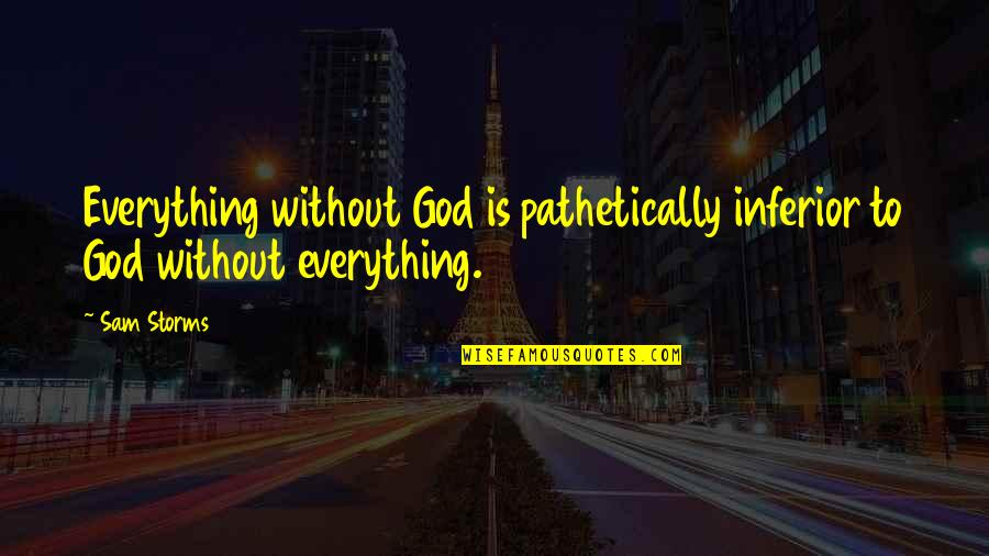 Storms And God Quotes By Sam Storms: Everything without God is pathetically inferior to God