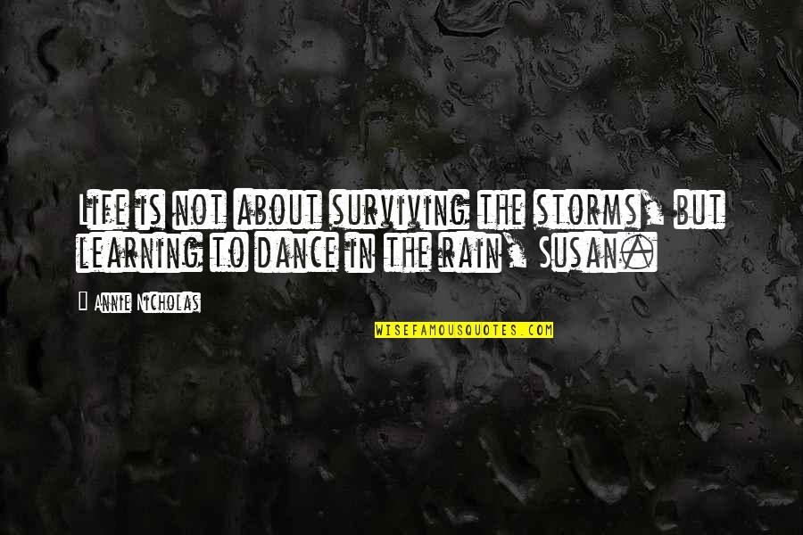 Storms And Rain Quotes By Annie Nicholas: Life is not about surviving the storms, but