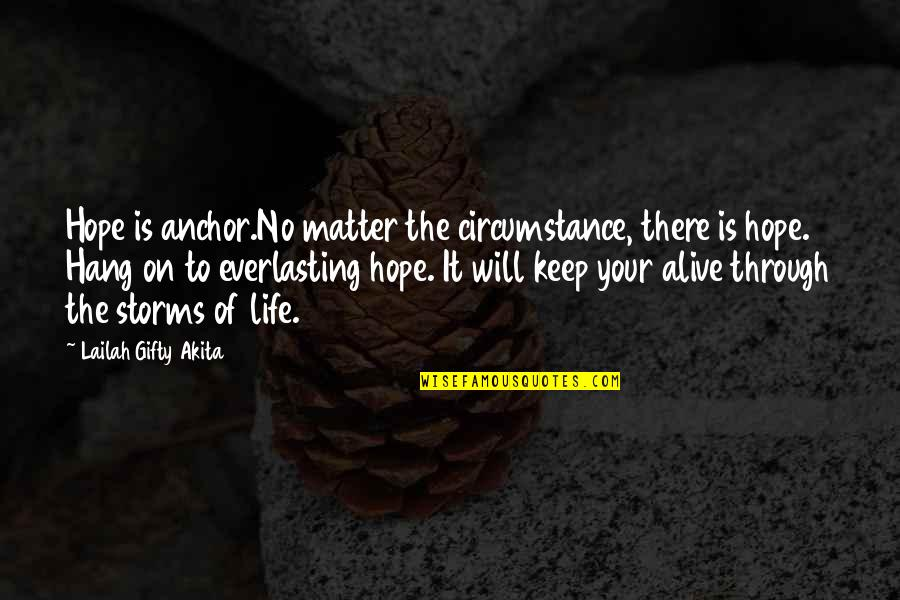 Storms In Your Life Quotes By Lailah Gifty Akita: Hope is anchor.No matter the circumstance, there is