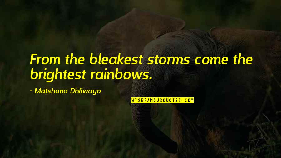 Storms In Your Life Quotes By Matshona Dhliwayo: From the bleakest storms come the brightest rainbows.