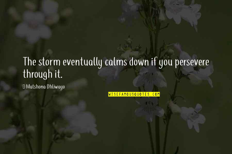 Storms In Your Life Quotes By Matshona Dhliwayo: The storm eventually calms down if you persevere