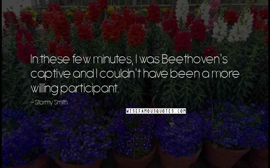 Stormy Smith quotes: In these few minutes, I was Beethoven's captive and I couldn't have been a more willing participant.