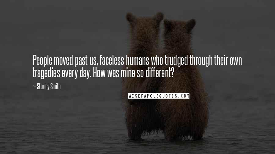 Stormy Smith quotes: People moved past us, faceless humans who trudged through their own tragedies every day. How was mine so different?