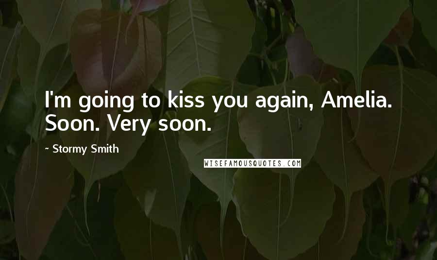 Stormy Smith quotes: I'm going to kiss you again, Amelia. Soon. Very soon.