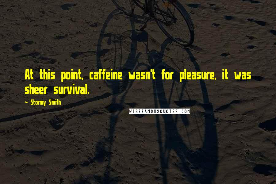Stormy Smith quotes: At this point, caffeine wasn't for pleasure, it was sheer survival.
