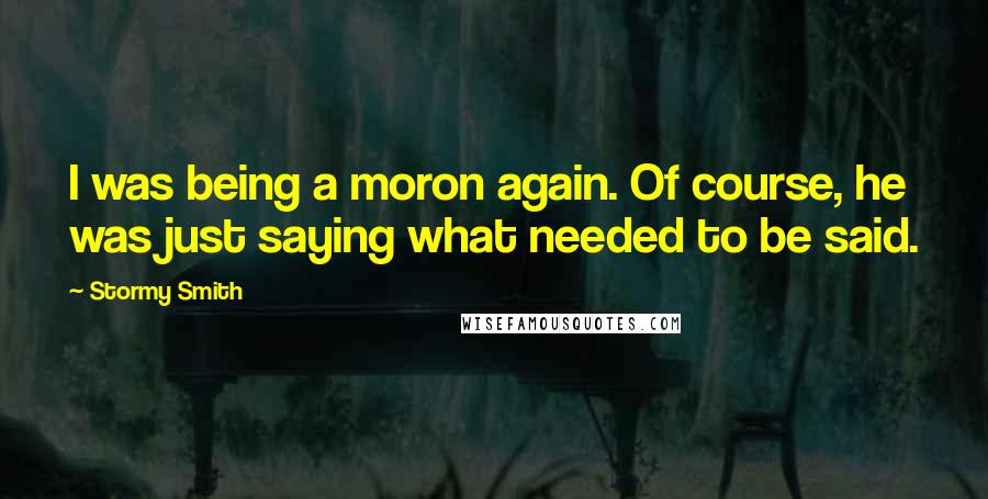 Stormy Smith quotes: I was being a moron again. Of course, he was just saying what needed to be said.