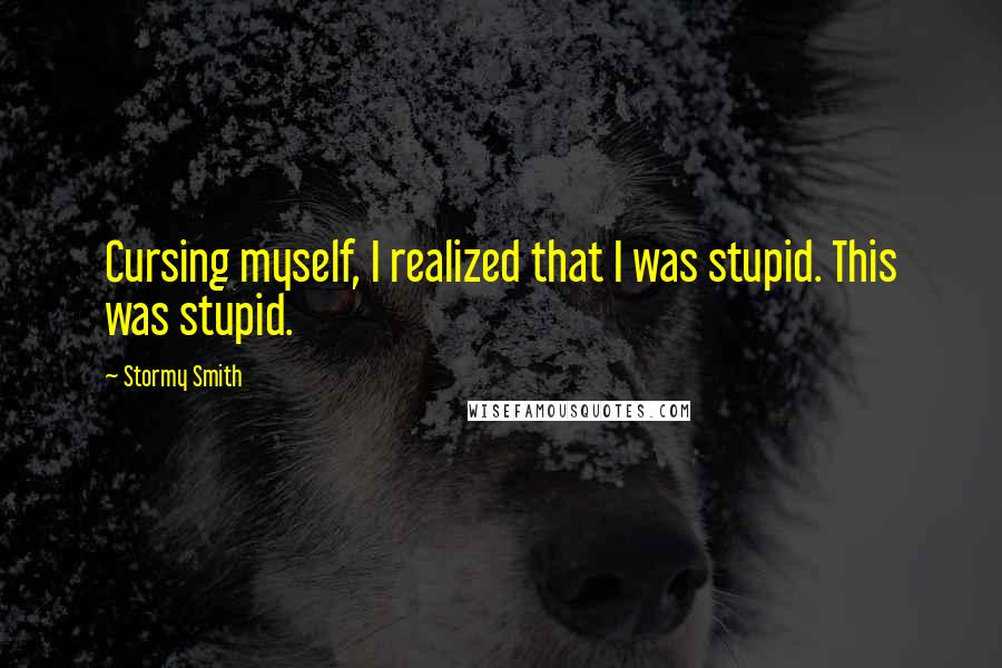 Stormy Smith quotes: Cursing myself, I realized that I was stupid. This was stupid.