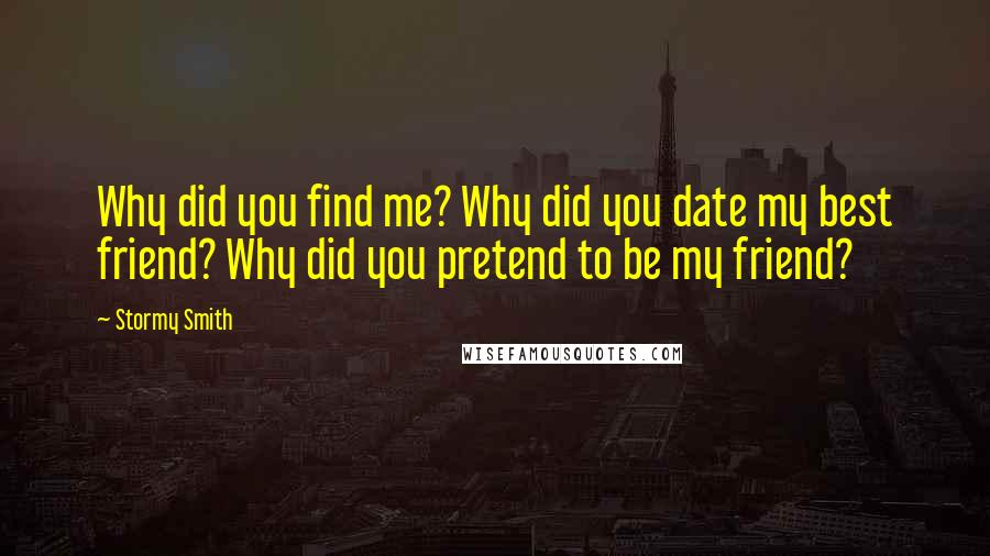 Stormy Smith quotes: Why did you find me? Why did you date my best friend? Why did you pretend to be my friend?