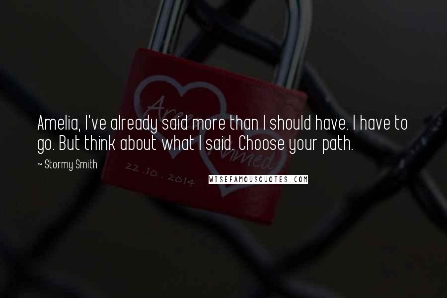 Stormy Smith quotes: Amelia, I've already said more than I should have. I have to go. But think about what I said. Choose your path.