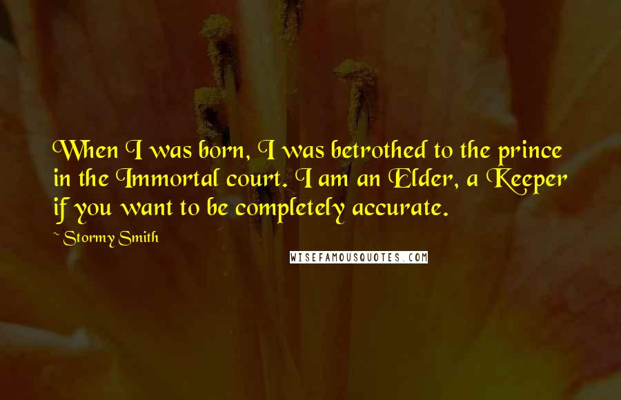 Stormy Smith quotes: When I was born, I was betrothed to the prince in the Immortal court. I am an Elder, a Keeper if you want to be completely accurate.