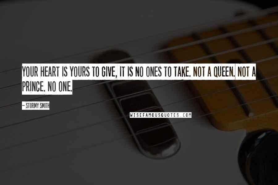 Stormy Smith quotes: Your heart is yours to give, it is no ones to take. Not a queen. Not a prince. No one.