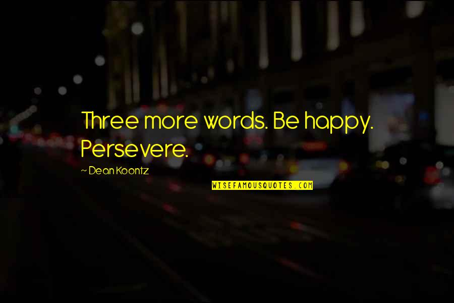 Stormy's Quotes By Dean Koontz: Three more words. Be happy. Persevere.