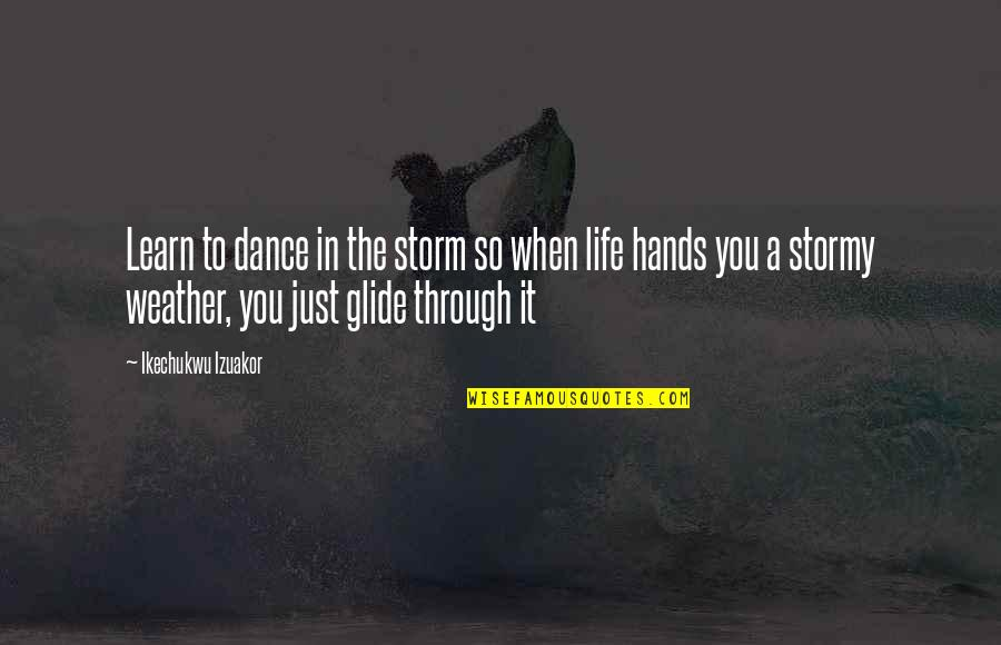 Stormy's Quotes By Ikechukwu Izuakor: Learn to dance in the storm so when