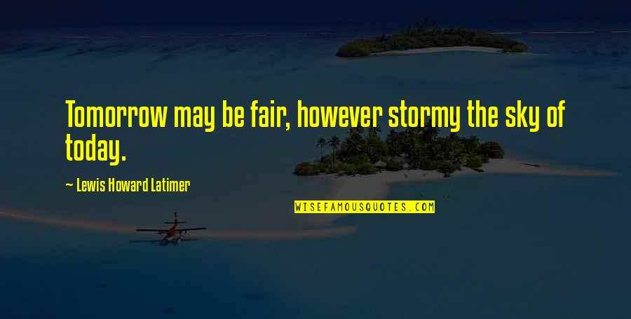Stormy's Quotes By Lewis Howard Latimer: Tomorrow may be fair, however stormy the sky