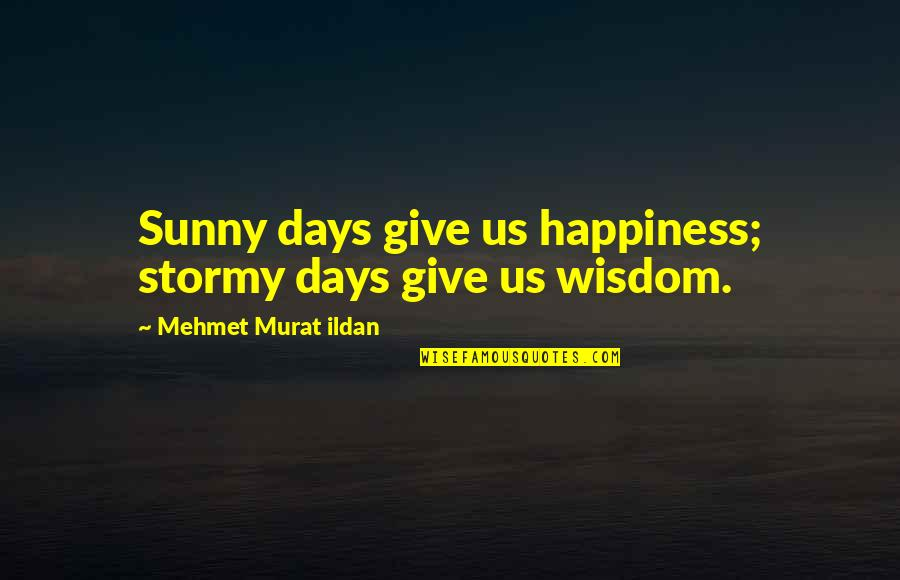 Stormy's Quotes By Mehmet Murat Ildan: Sunny days give us happiness; stormy days give